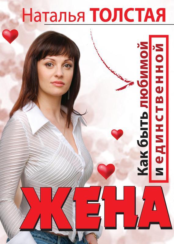 Наталья Толстая Жена. Как быть любимой и единственной. Любовница. Как оставаться желанной и счастливой - Жена. Как быть любимой
